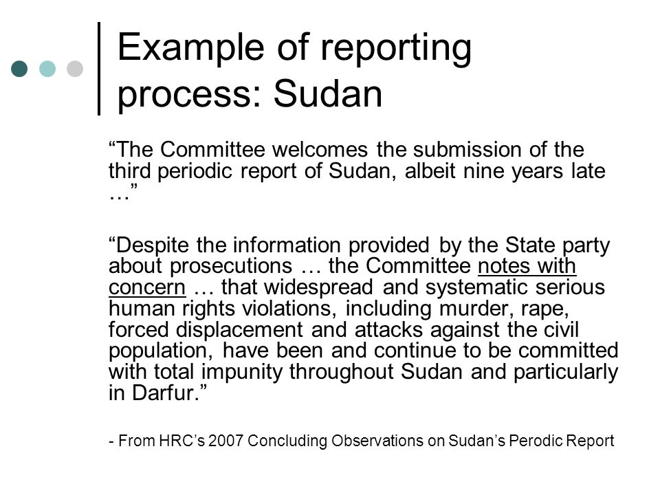 Example of reporting process: Sudan The Committee welcomes the submission of the third periodic report of Sudan, albeit nine years late … Despite the
