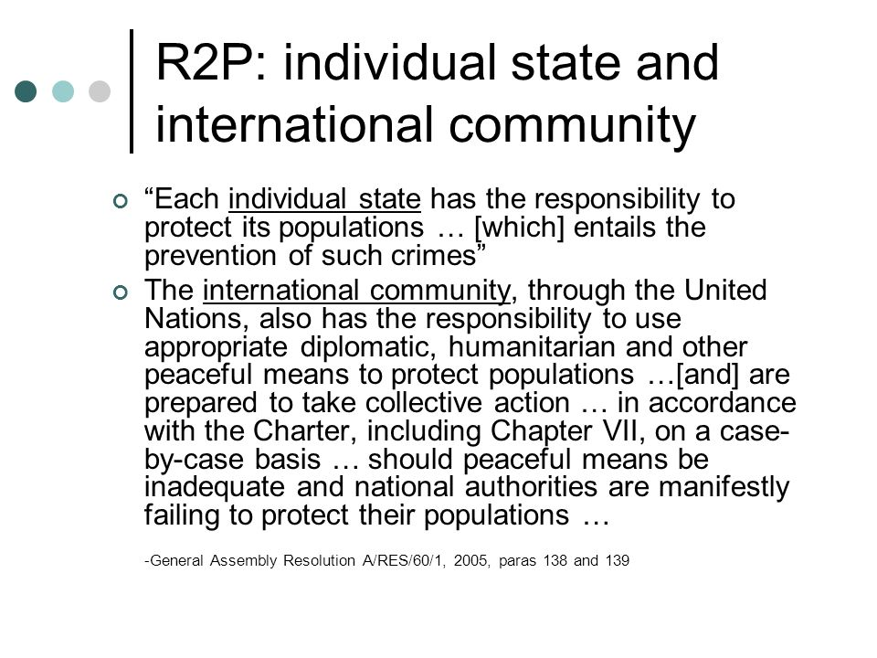 R2P: individual state and international community Each individual state has the responsibility to protect its populations … [which] entails the preven