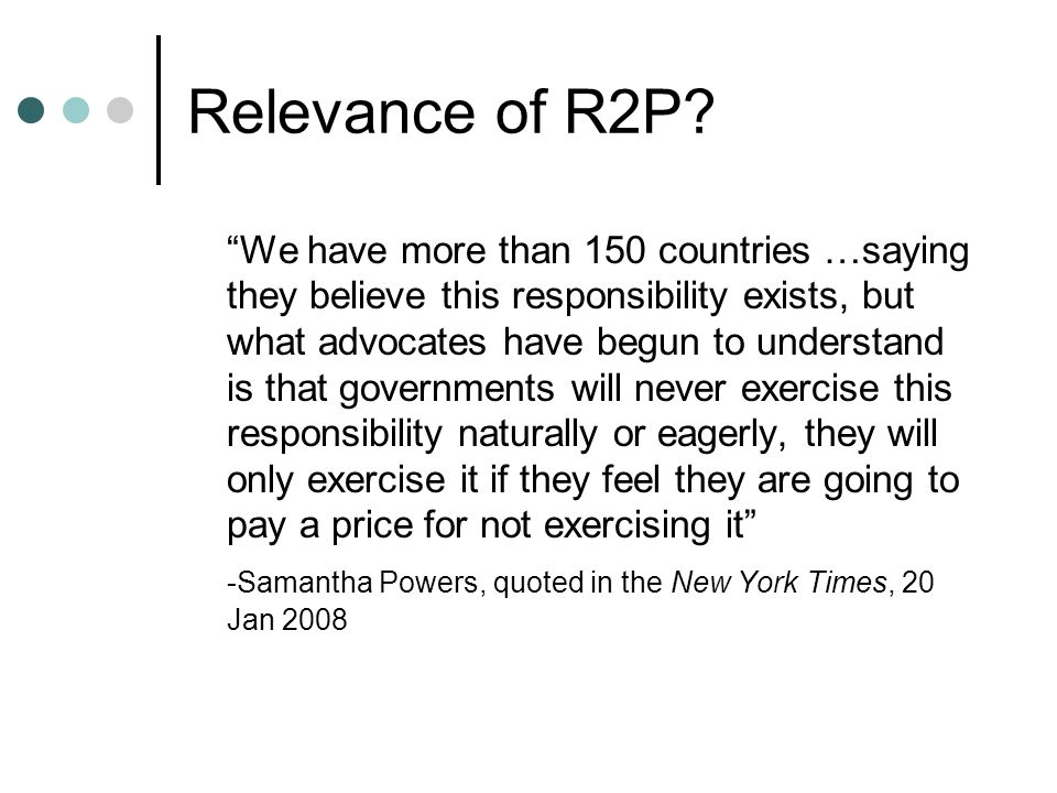 Relevance of R2P? We have more than 150 countries …saying they believe this responsibility exists, but what advocates have begun to understand is that
