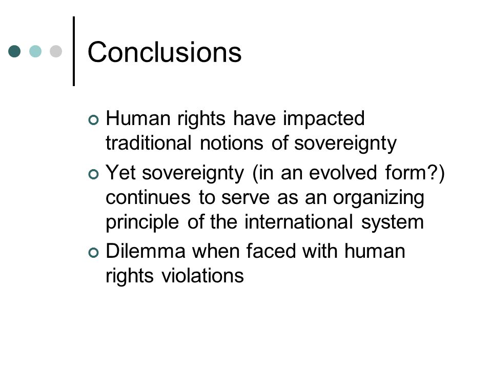 Conclusions Human rights have impacted traditional notions of sovereignty Yet sovereignty (in an evolved form?) continues to serve as an organizing pr