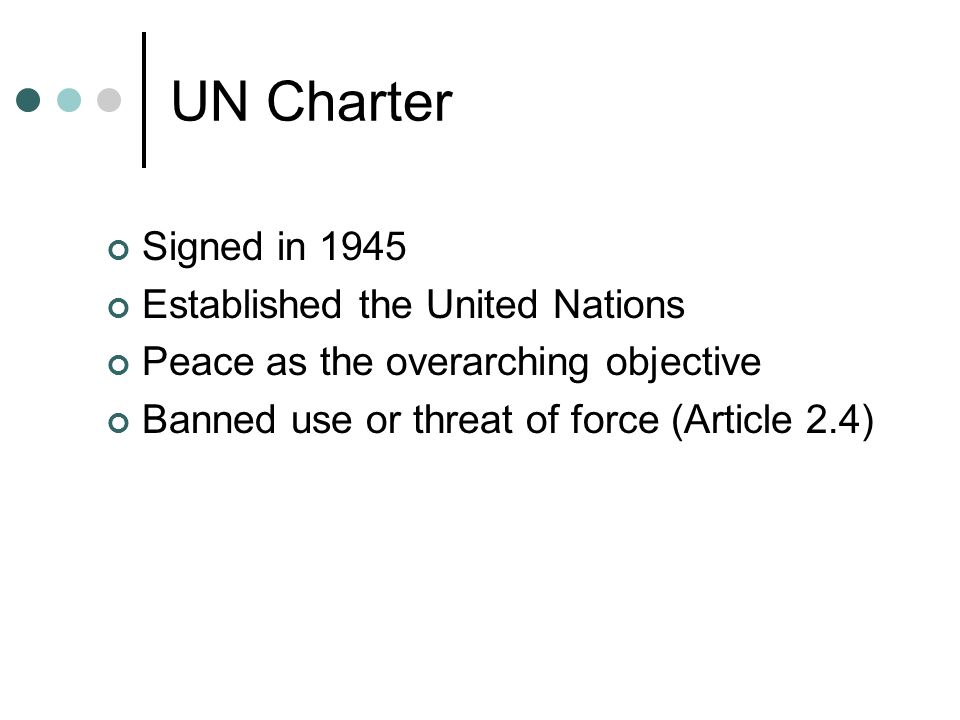 UN Charter Signed in 1945 Established the United Nations Peace as the overarching objective Banned use or threat of force (Article 2.4)