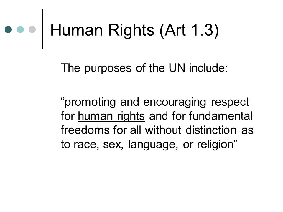 Human Rights (Art 1.3) The purposes of the UN include: promoting and encouraging respect for human rights and for fundamental freedoms for all without