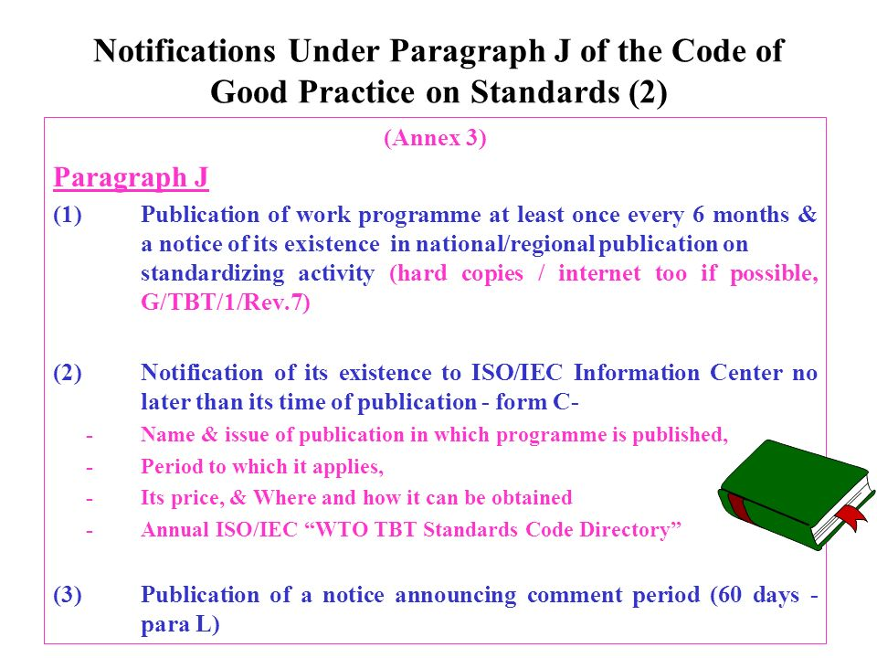 Notifications Under Paragraph J of the Code of Good Practice on Standards (2) (Annex 3) Paragraph J (1)Publication of work programme at least once every 6 months & a notice of its existence in national/regional publication on standardizing activity (hard copies / internet too if possible, G/TBT/1/Rev.7) (2)Notification of its existence to ISO/IEC Information Center no later than its time of publication - form C- -Name & issue of publication in which programme is published, -Period to which it applies, -Its price, & Where and how it can be obtained -Annual ISO/IEC WTO TBT Standards Code Directory (3)Publication of a notice announcing comment period (60 days - para L)