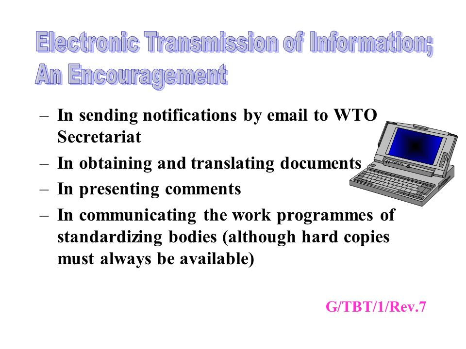 –In sending notifications by email to WTO Secretariat –In obtaining and translating documents –In presenting comments –In communicating the work programmes of standardizing bodies (although hard copies must always be available) G/TBT/1/Rev.7