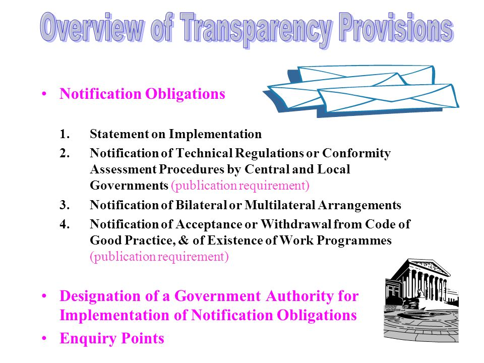 Notification Obligations 1.Statement on Implementation 2.Notification of Technical Regulations or Conformity Assessment Procedures by Central and Local Governments (publication requirement) 3.Notification of Bilateral or Multilateral Arrangements 4.Notification of Acceptance or Withdrawal from Code of Good Practice, & of Existence of Work Programmes (publication requirement) Designation of a Government Authority for Implementation of Notification Obligations Enquiry Points