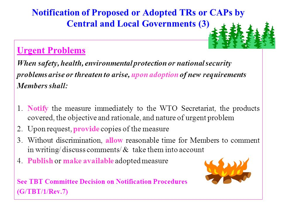Notification of Proposed or Adopted TRs or CAPs by Central and Local Governments (3) Urgent Problems When safety, health, environmental protection or national security problems arise or threaten to arise, upon adoption of new requirements Members shall: 1.Notify the measure immediately to the WTO Secretariat, the products covered, the objective and rationale, and nature of urgent problem 2.Upon request, provide copies of the measure 3.Without discrimination, allow reasonable time for Members to comment in writing/ discuss comments/ & take them into account 4.Publish or make available adopted measure See TBT Committee Decision on Notification Procedures (G/TBT/1/Rev.7)