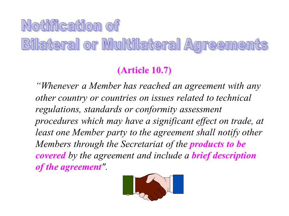 (Article 10.7) Whenever a Member has reached an agreement with any other country or countries on issues related to technical regulations, standards or conformity assessment procedures which may have a significant effect on trade, at least one Member party to the agreement shall notify other Members through the Secretariat of the products to be covered by the agreement and include a brief description of the agreement .