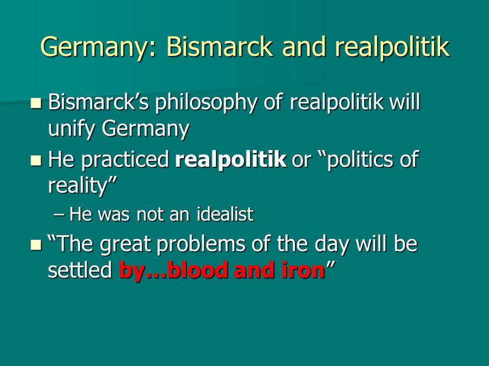 Germany: Bismarck and realpolitik Bismarcks philosophy of realpolitik will unify Germany Bismarcks philosophy of realpolitik will unify Germany He pra