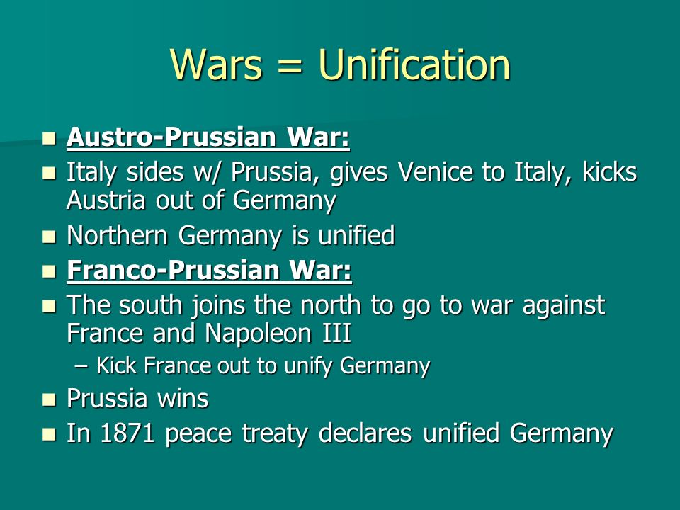 Wars = Unification Austro-Prussian War: Austro-Prussian War: Italy sides w/ Prussia, gives Venice to Italy, kicks Austria out of Germany Italy sides w