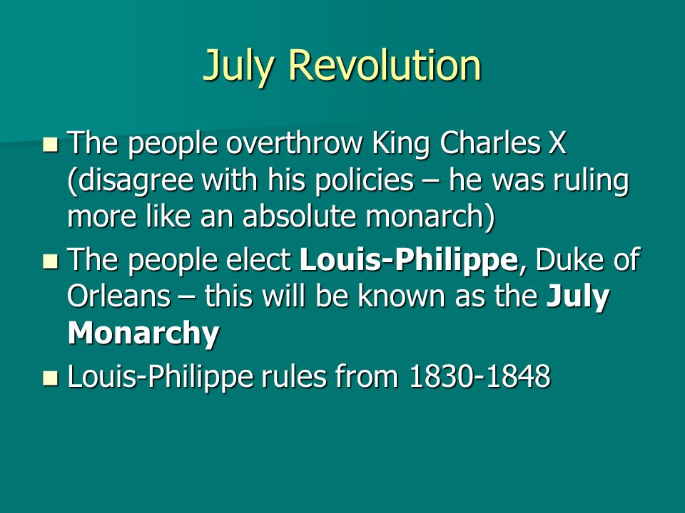 July Revolution The people overthrow King Charles X (disagree with his policies – he was ruling more like an absolute monarch) The people overthrow Ki