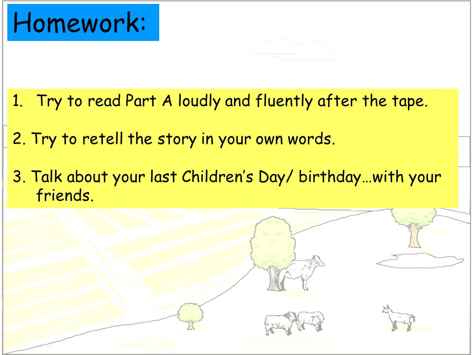 Homework: 1.Try to read Part A loudly and fluently after the tape. 2. Try to retell the story in your own words. 3. Talk about your last Childrens Day