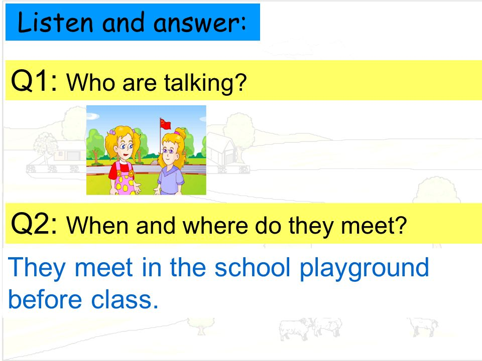 Listen and answer: Q1: Who are talking. They meet in the school playground before class.