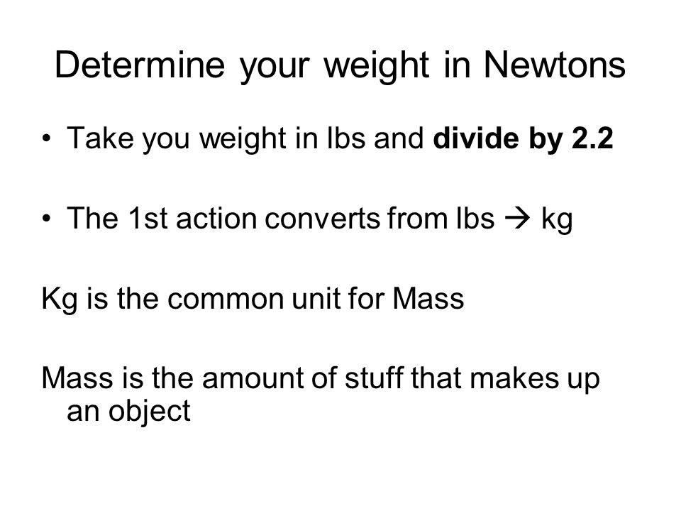Determine your weight in Newtons Take you weight in lbs and divide by 2.2 The 1st action converts from lbs kg Kg is the common unit for Mass Mass is t