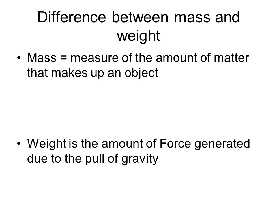 Difference between mass and weight Mass = measure of the amount of matter that makes up an object Weight is the amount of Force generated due to the p