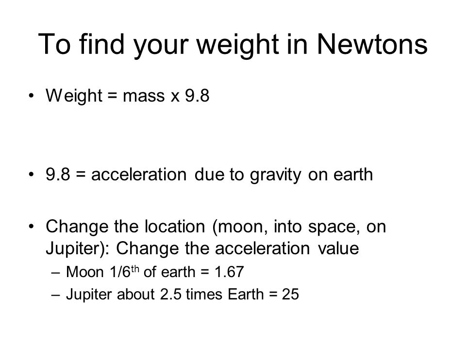 To find your weight in Newtons Weight = mass x 9.8 9.8 = acceleration due to gravity on earth Change the location (moon, into space, on Jupiter): Chan