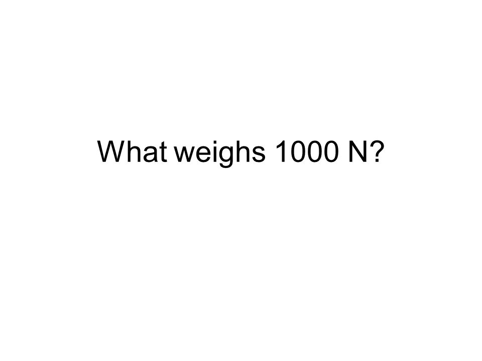 What weighs 1000 N?