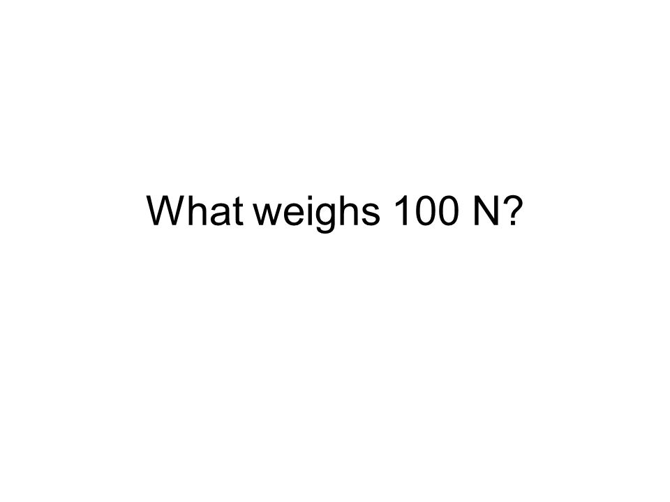 What weighs 100 N?