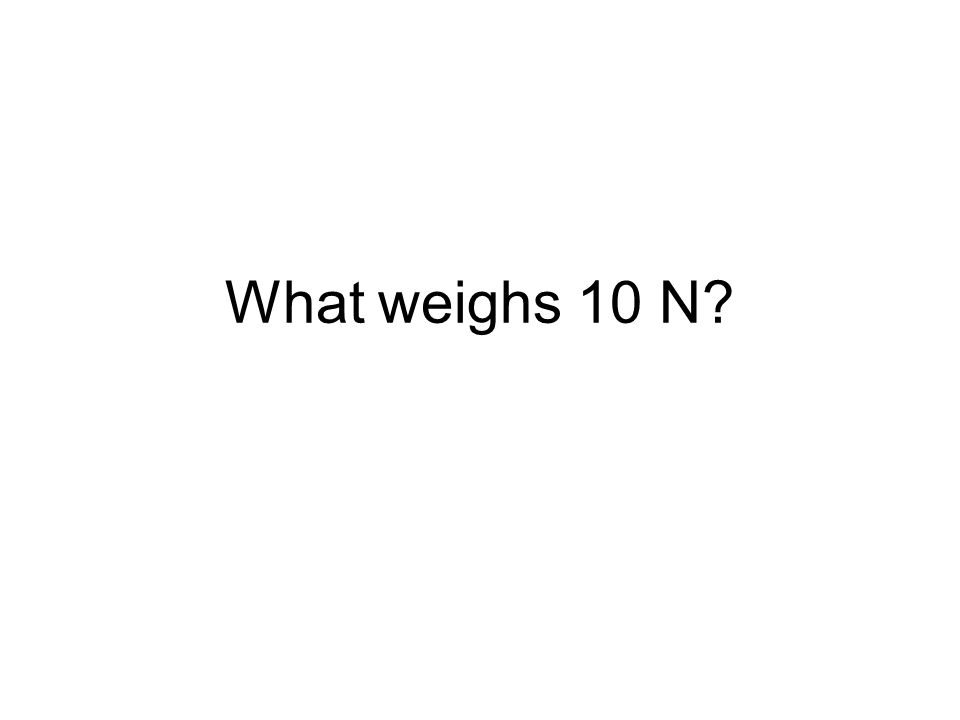What weighs 10 N?
