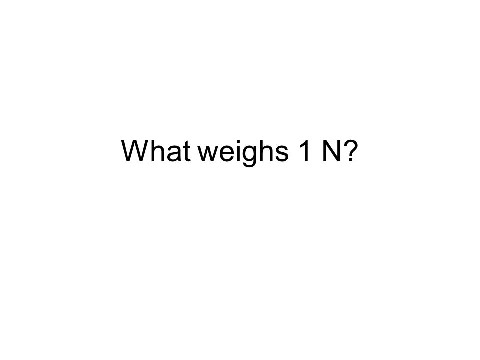 What weighs 1 N?