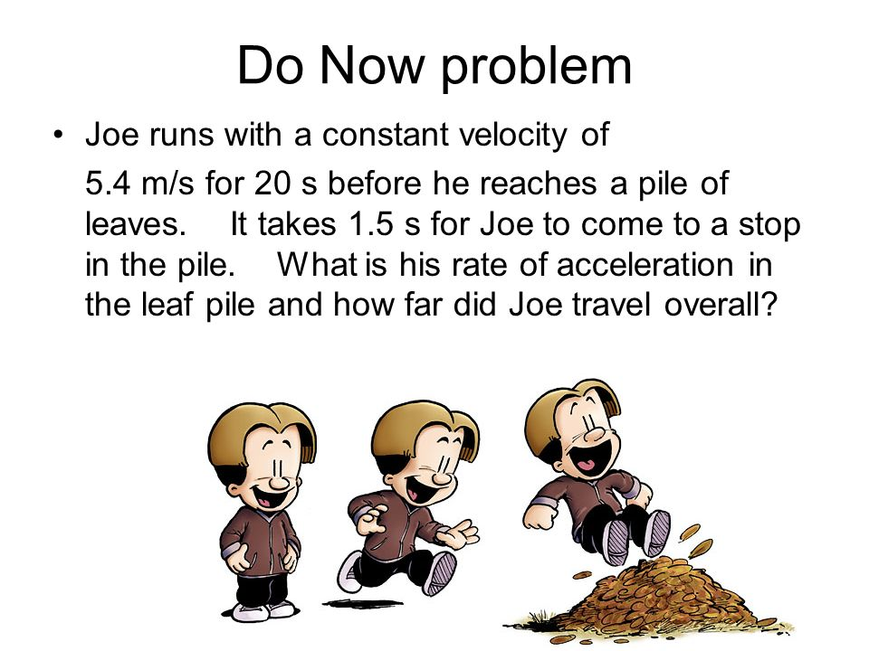 Do Now problem Joe runs with a constant velocity of 5.4 m/s for 20 s before he reaches a pile of leaves. It takes 1.5 s for Joe to come to a stop in t