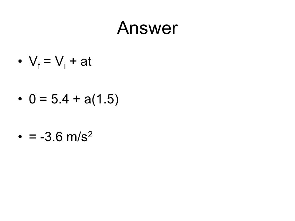 Answer V f = V i + at 0 = 5.4 + a(1.5) = -3.6 m/s 2