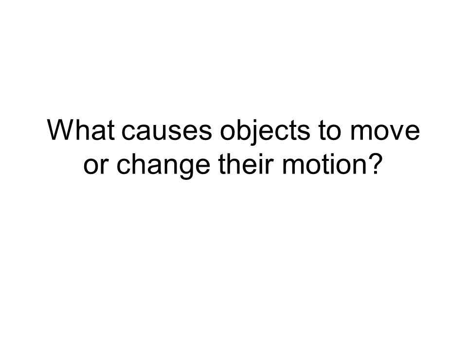 What causes objects to move or change their motion?