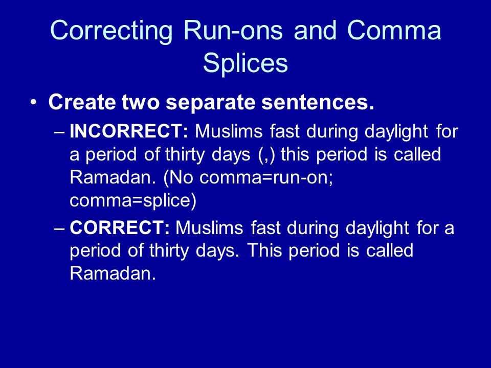 Correcting Run-ons and Comma Splices Create two separate sentences. –INCORRECT: Muslims fast during daylight for a period of thirty days (,) this peri