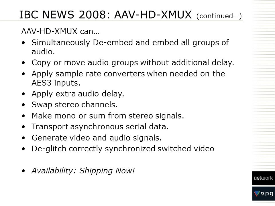 IBC NEWS 2008: AAV-HD-XMUX (continued…) AAV-HD-XMUX can… Simultaneously De-embed and embed all groups of audio. Copy or move audio groups without addi