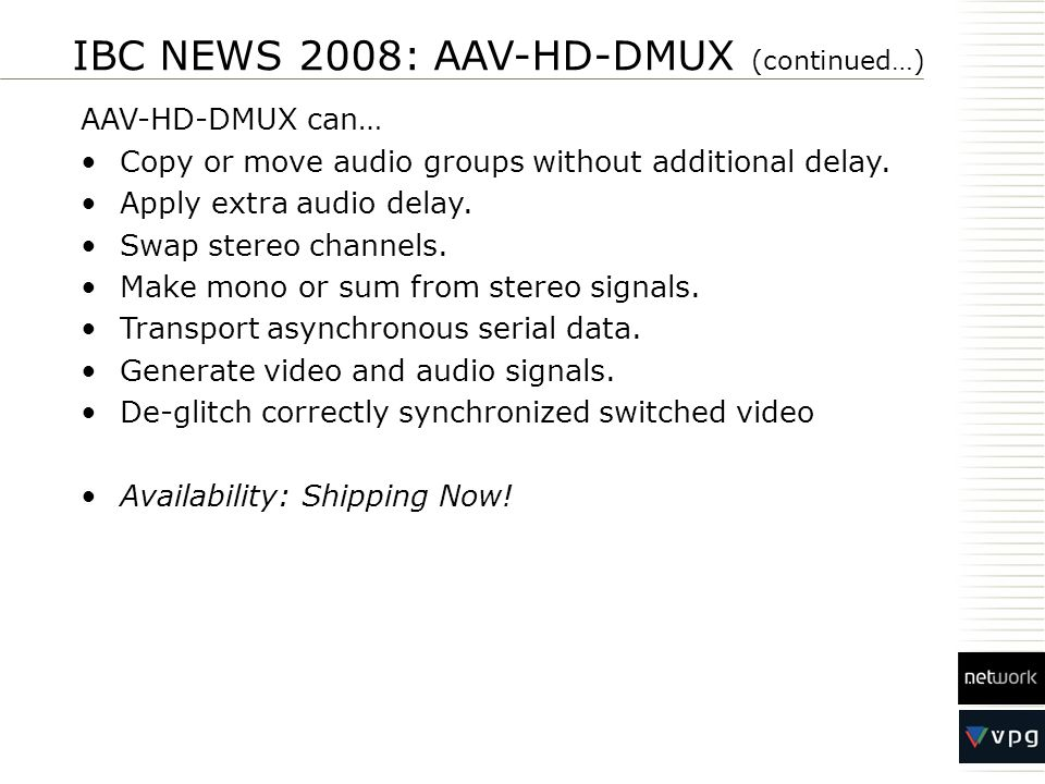IBC NEWS 2008: AAV-HD-DMUX (continued…) AAV-HD-DMUX can… Copy or move audio groups without additional delay. Apply extra audio delay. Swap stereo chan