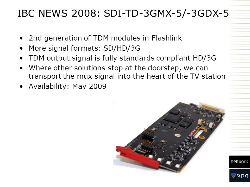 2nd generation of TDM modules in Flashlink More signal formats: SD/HD/3G TDM output signal is fully standards compliant HD/3G Where other solutions st