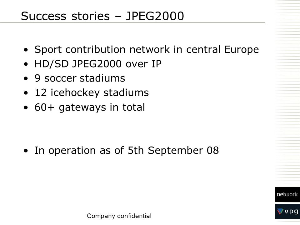 Sport contribution network in central Europe HD/SD JPEG2000 over IP 9 soccer stadiums 12 icehockey stadiums 60+ gateways in total In operation as of 5