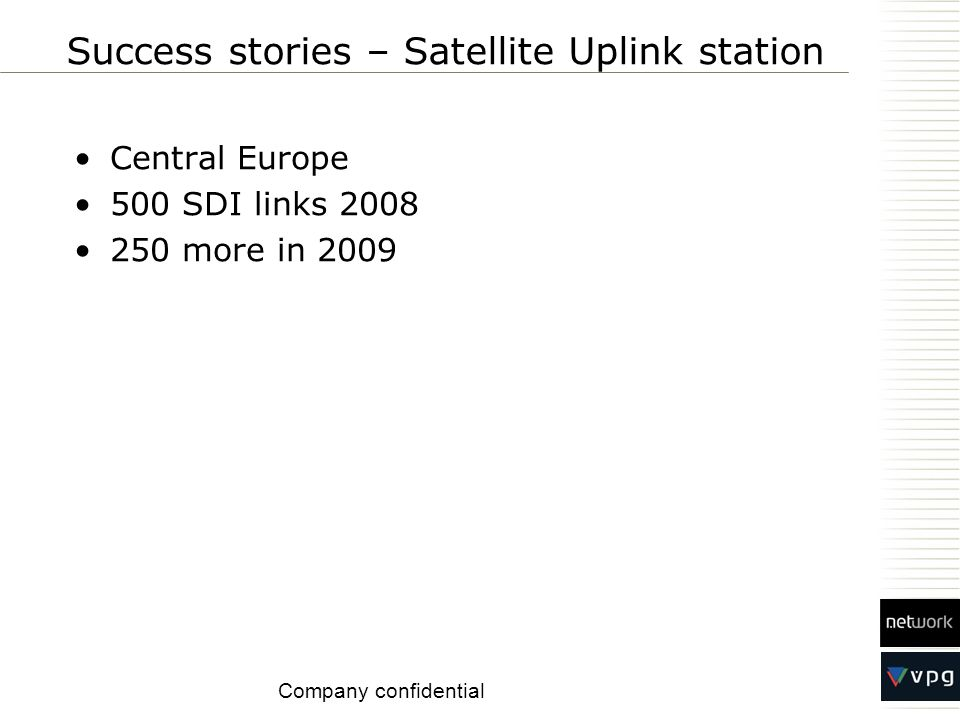 Central Europe 500 SDI links 2008 250 more in 2009 Success stories – Satellite Uplink station Company confidential