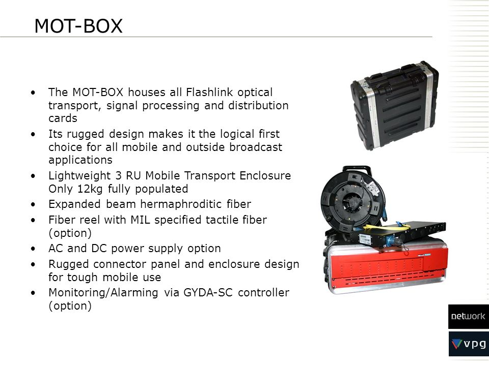 The MOT-BOX houses all Flashlink optical transport, signal processing and distribution cards Its rugged design makes it the logical first choice for a