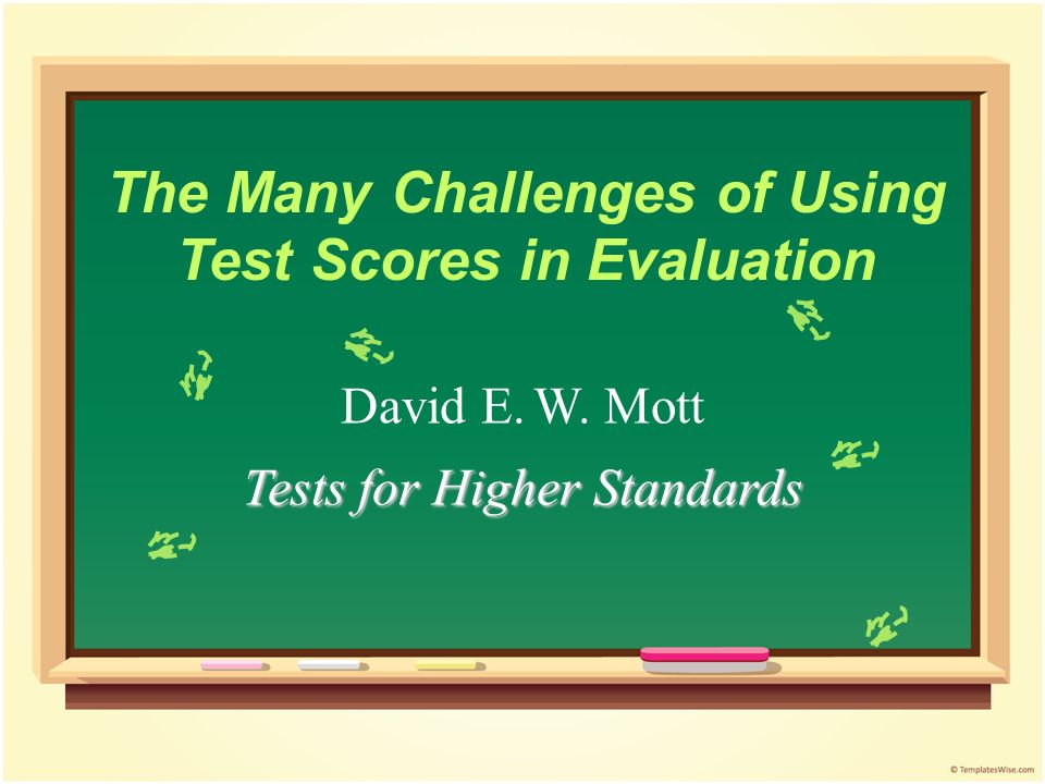 The Many Challenges of Using Test Scores in Evaluation David E. W. Mott Tests for Higher Standards