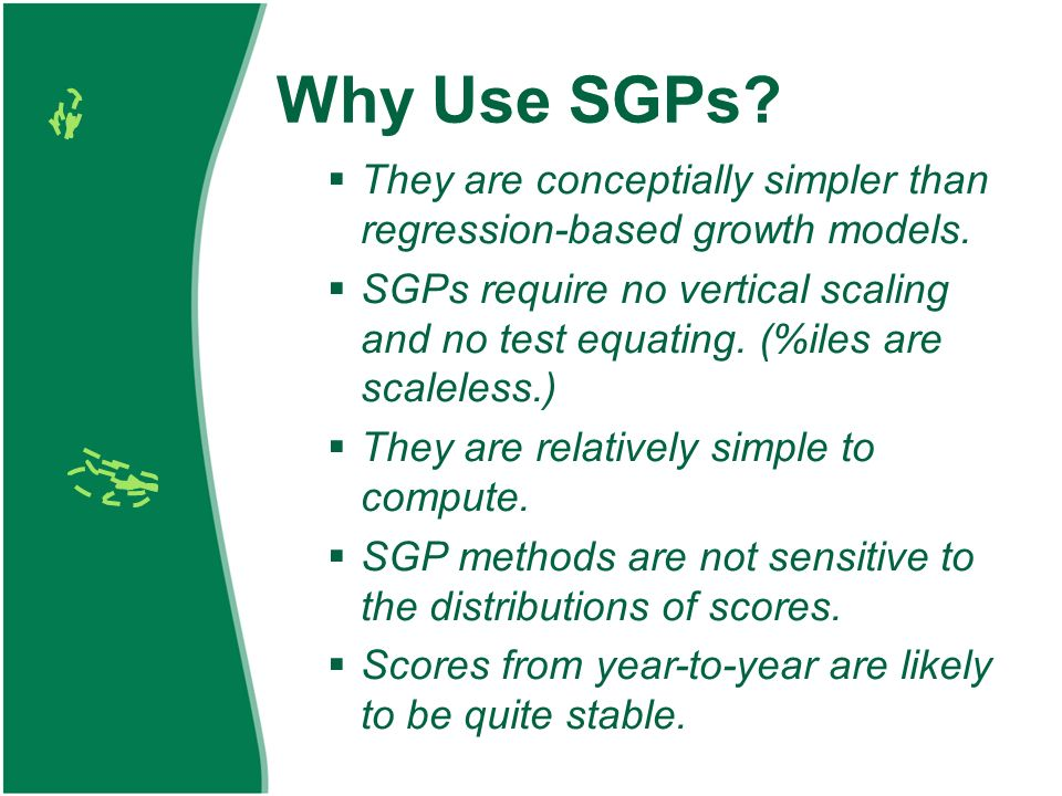 Why Use SGPs? They are conceptially simpler than regression-based growth models. SGPs require no vertical scaling and no test equating. (%iles are sca