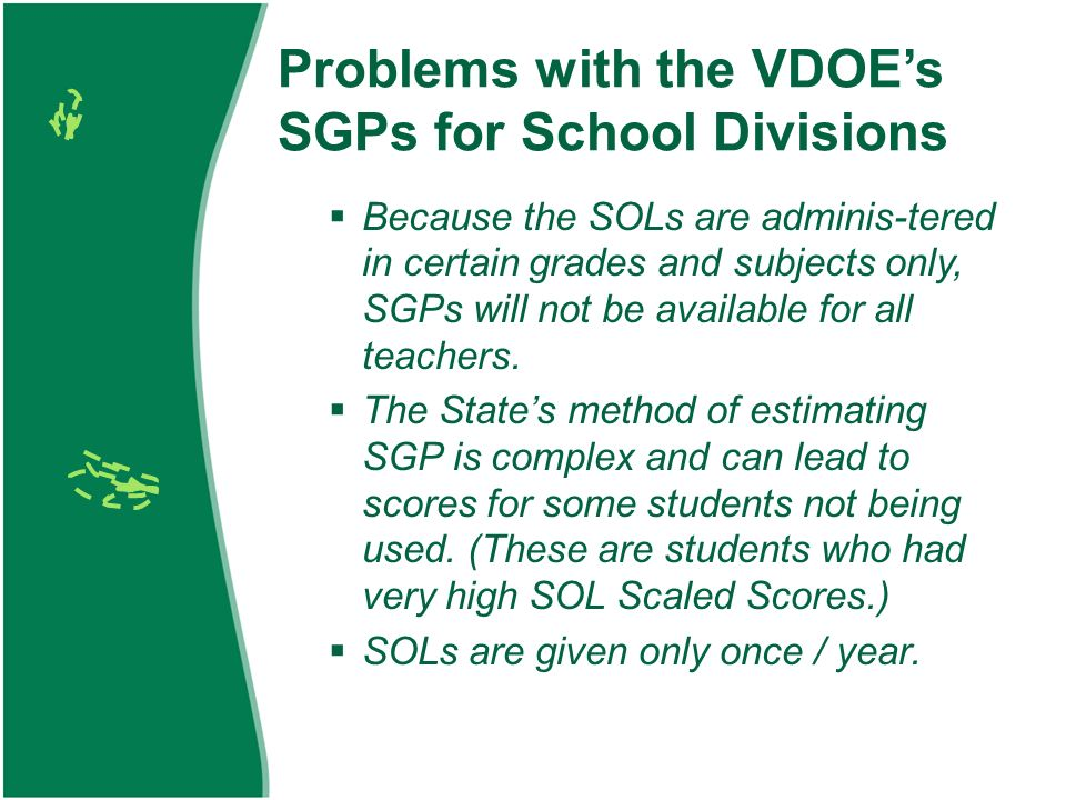 Problems with the VDOEs SGPs for School Divisions Because the SOLs are adminis-tered in certain grades and subjects only, SGPs will not be available for all teachers.