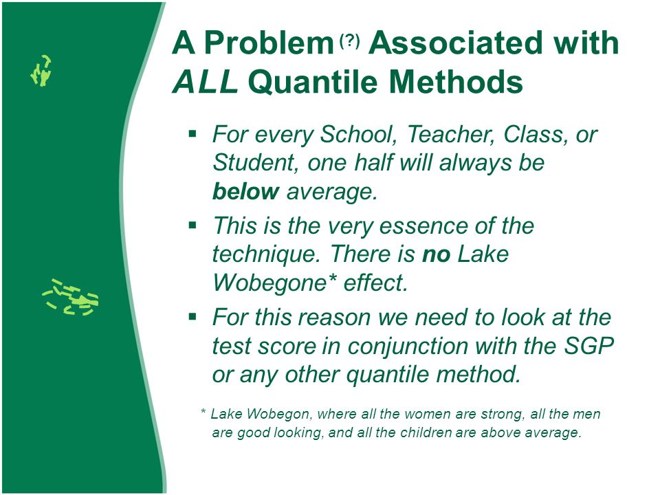 A Problem (?) Associated with A L L Quantile Methods For every School, Teacher, Class, or Student, one half will always be below average. This is the