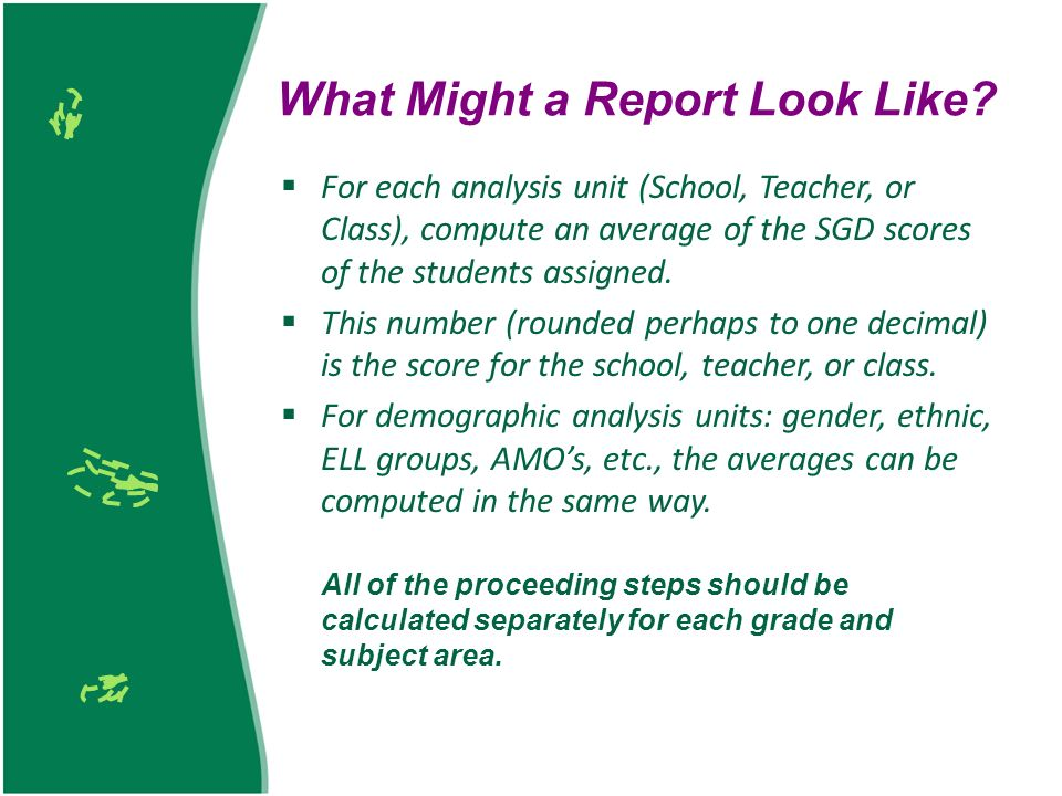 What Might a Report Look Like? For each analysis unit (School, Teacher, or Class), compute an average of the SGD scores of the students assigned. This