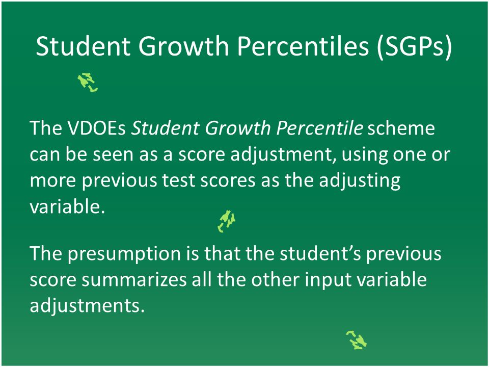 Student Growth Percentiles (SGPs) The VDOEs Student Growth Percentile scheme can be seen as a score adjustment, using one or more previous test scores as the adjusting variable.