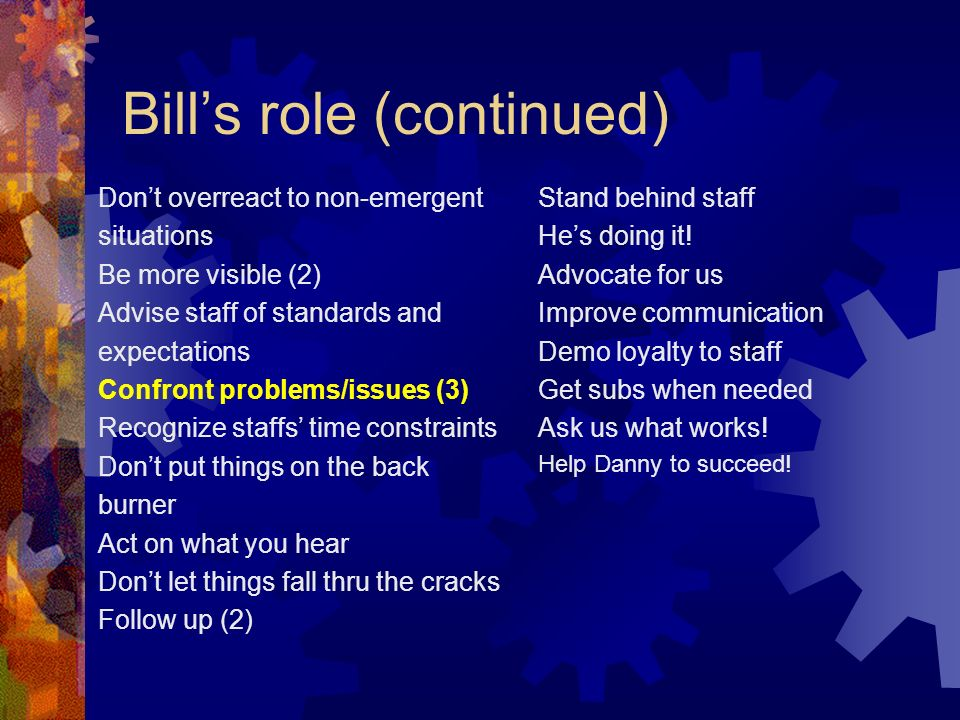 Bills role (continued) Dont overreact to non-emergent situations Be more visible (2) Advise staff of standards and expectations Confront problems/issues (3) Recognize staffs time constraints Dont put things on the back burner Act on what you hear Dont let things fall thru the cracks Follow up (2) Stand behind staff Hes doing it.