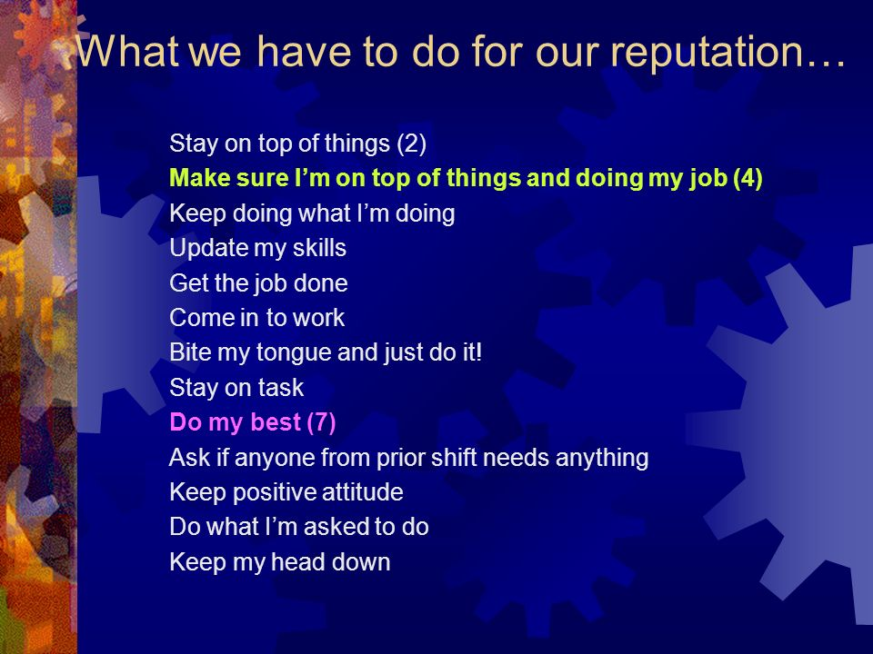 What we have to do for our reputation… Stay on top of things (2) Make sure Im on top of things and doing my job (4) Keep doing what Im doing Update my