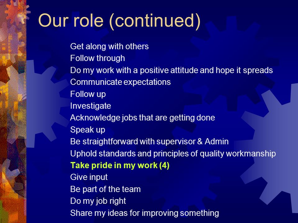 Our role (continued) Get along with others Follow through Do my work with a positive attitude and hope it spreads Communicate expectations Follow up I