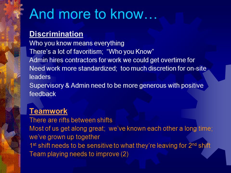 And more to know… Discrimination Who you know means everything Theres a lot of favoritism; Who you Know Admin hires contractors for work we could get overtime for Need work more standardized; too much discretion for on-site leaders Supervisory & Admin need to be more generous with positive feedback Teamwork There are rifts between shifts Most of us get along great; weve known each other a long time; weve grown up together 1 st shift needs to be sensitive to what theyre leaving for 2 nd shift Team playing needs to improve (2)