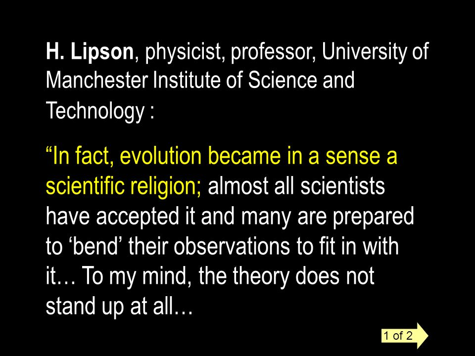 H. Lipson, physicist, professor, University of Manchester Institute of Science and Technology : In fact, evolution became in a sense a scientific reli