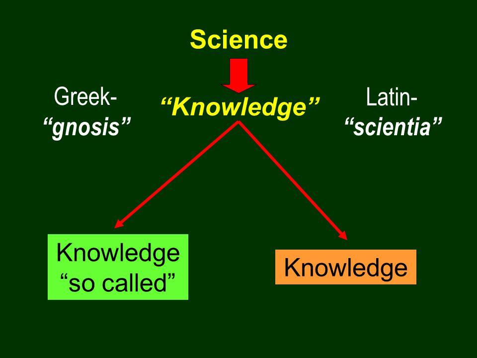 Science Greek- gnosis Latin- scientia Knowledge Knowledge so called Knowledge