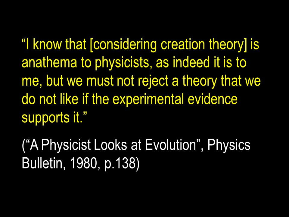 I know that [considering creation theory] is anathema to physicists, as indeed it is to me, but we must not reject a theory that we do not like if the