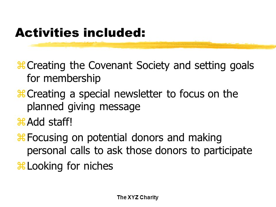 The XYZ Charity Activities included: zCreating the Covenant Society and setting goals for membership zCreating a special newsletter to focus on the planned giving message zAdd staff.