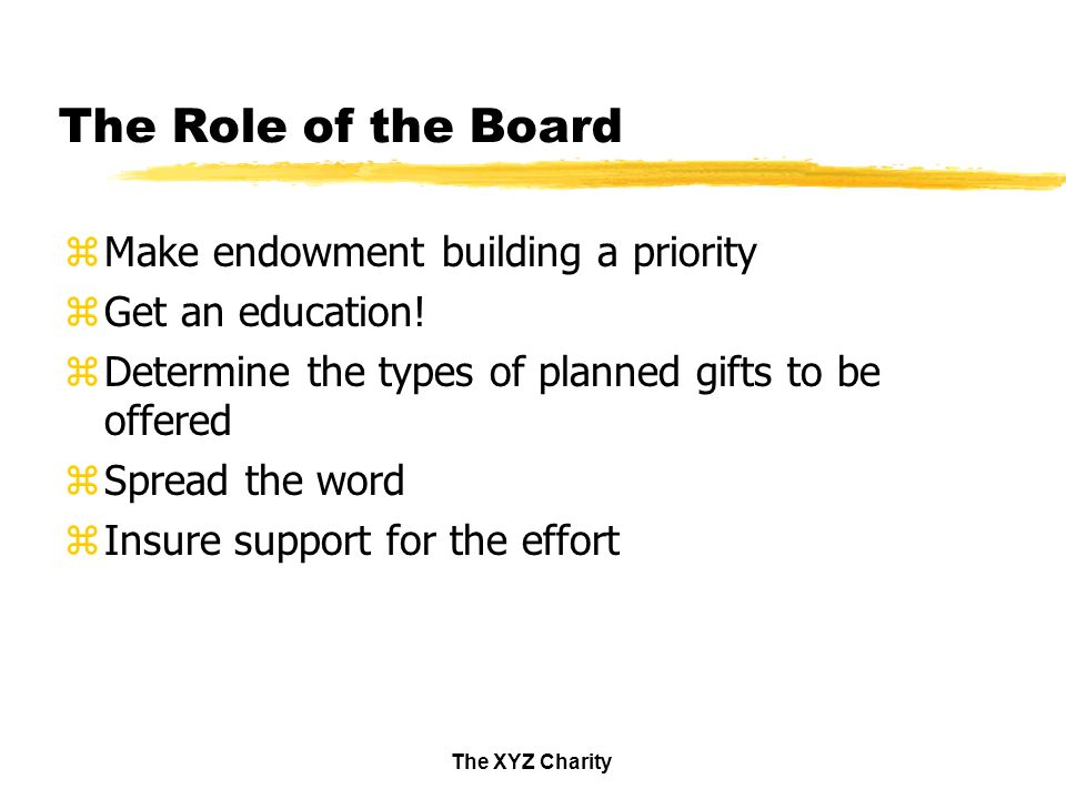 The XYZ Charity The Role of the Board zMake endowment building a priority zGet an education.