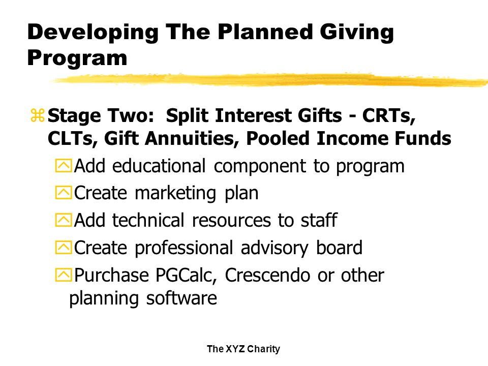 The XYZ Charity Developing The Planned Giving Program zStage Two: Split Interest Gifts - CRTs, CLTs, Gift Annuities, Pooled Income Funds yAdd educational component to program yCreate marketing plan yAdd technical resources to staff yCreate professional advisory board yPurchase PGCalc, Crescendo or other planning software