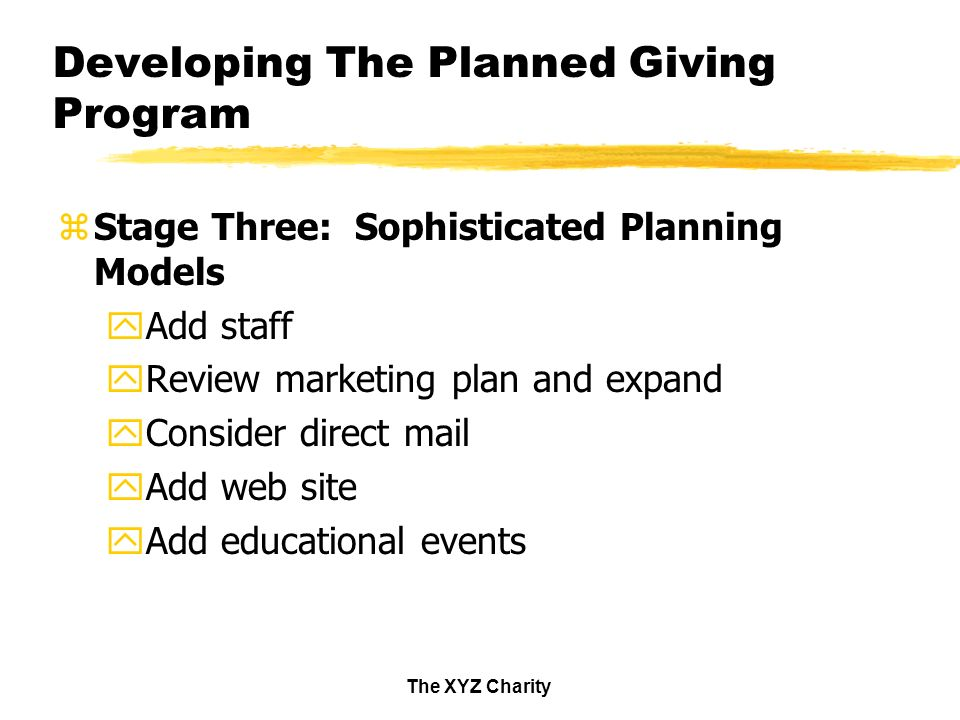 The XYZ Charity Developing The Planned Giving Program zStage Three: Sophisticated Planning Models yAdd staff yReview marketing plan and expand yConsider direct mail yAdd web site yAdd educational events